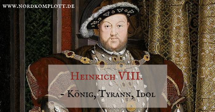 Heinrich VIII. - König, Tyrann, Idol